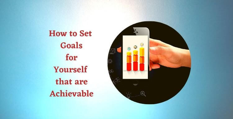 How to Set Goals for Yourself that are Achievable